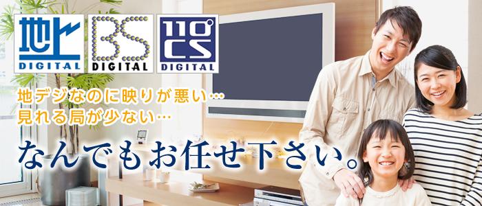 地上デジタル・BS・110°CSなんでもお任せ下さい。